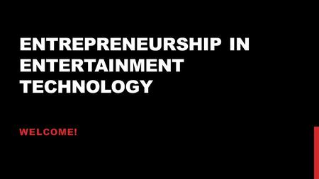 ENTREPRENEURSHIP IN ENTERTAINMENT TECHNOLOGY WELCOME!