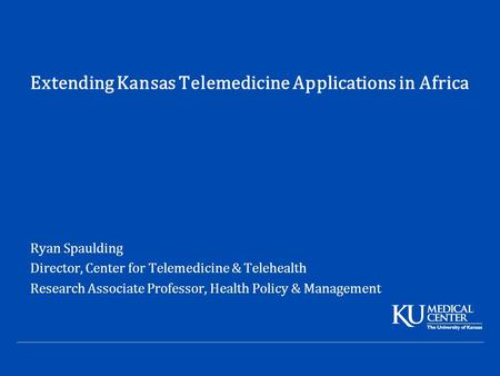 Extending Kansas Telemedicine Applications in Africa Ryan Spaulding Director, Center for Telemedicine & Telehealth Research Associate Professor, Health.