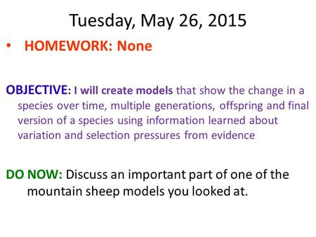 Tuesday, May 26, 2015 HOMEWORK: None OBJECTIVE : I will create models that show the change in a species over time, multiple generations, offspring and.