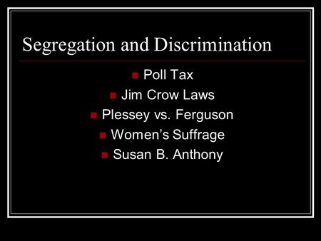 Segregation and Discrimination Poll Tax Jim Crow Laws Plessey vs. Ferguson Women's Suffrage Susan B. Anthony.