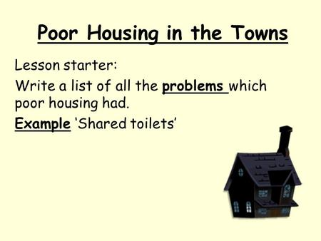 Poor Housing in the Towns Lesson starter: Write a list of all the problems which poor housing had. Example 'Shared toilets'