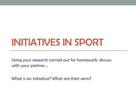 INITIATIVES IN SPORT Using your research carried out for homework, discuss with your partner… What is an initiative? What are their aims?