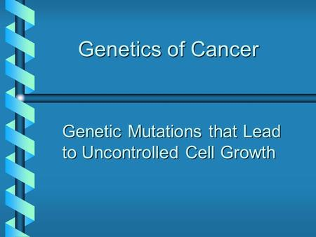 Genetics of Cancer Genetic Mutations that Lead to Uncontrolled Cell Growth.