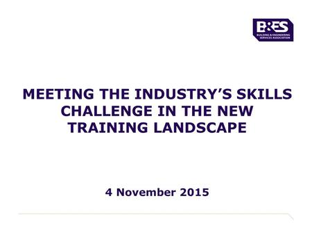 MEETING THE INDUSTRY'S SKILLS CHALLENGE IN THE NEW TRAINING LANDSCAPE 4 November 2015.