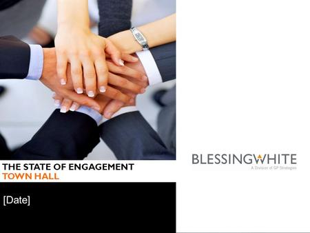 © BlessingWhite, A Division of GP Strategies 2015 [Date] THE STATE OF ENGAGEMENT TOWN HALL.