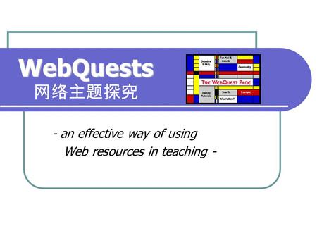 WebQuests WebQuests 网络主题探究 - an effective way of using Web resources in teaching -