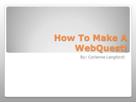 How To Make A WebQuest! By: Corianne Langford!.