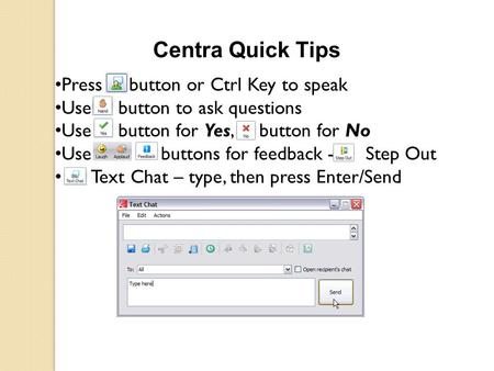 Centra Quick Tips Press button or Ctrl Key to speak Use button to ask questions Use button for Yes, button for No Use buttons for feedback - Step Out Text.