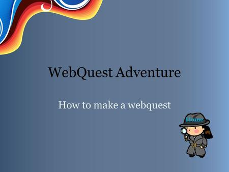 WebQuest Adventure How to make a webquest Home. Introduction You are about to embark on a WebQuest Adventure. Find out how by clicking on Task. IntroductionTaskProcessEvaluationResourcesConclusion.
