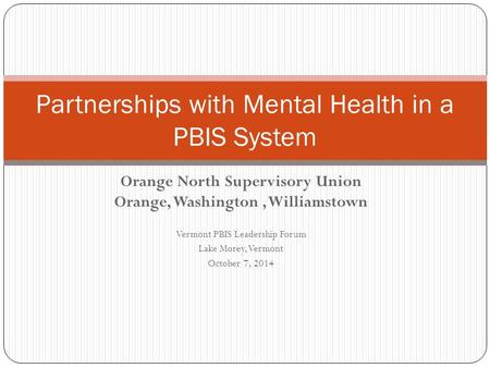 Orange North Supervisory Union Orange, Washington, Williamstown Vermont PBIS Leadership Forum Lake Morey, Vermont October 7, 2014 Partnerships with Mental.