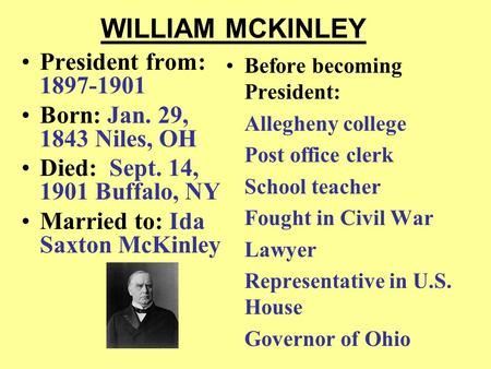 WILLIAM MCKINLEY President from: 1897-1901 Born: Jan. 29, 1843 Niles, OH Died: Sept. 14, 1901 Buffalo, NY Married to: Ida Saxton McKinley Before becoming.