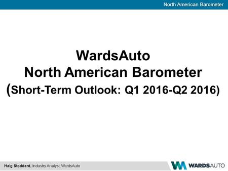 North American Barometer Haig Stoddard, Industry Analyst, WardsAuto WardsAuto North American Barometer ( Short-Term Outlook: Q1 2016-Q2 2016)
