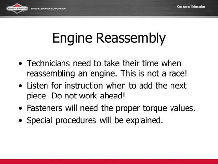 Engine Reassembly Technicians need to take their time when reassembling an engine. This is not a race! Listen for instruction when to add the next piece.