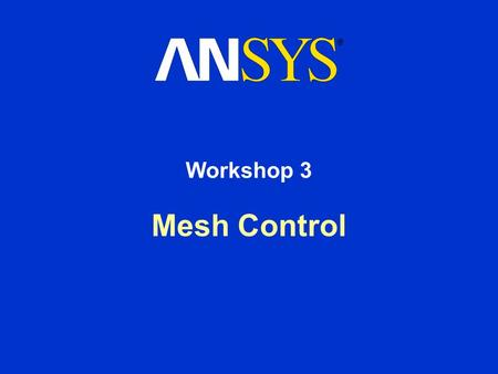 Mesh Control Workshop 3. Workshop Supplement Workshop 3 - Meshing Controls August 26, 2005 Inventory #002266 WS3-2 Workshop 3 - Goals Use the various.