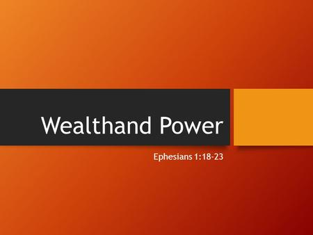 Wealthand Power Ephesians 1:18-23. What wealth and power?