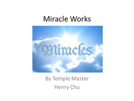 Miracle Works By Temple Master Henry Chu. Introduction This discuss aims to reveal the temple's perspective on miracle works and the role that each member.