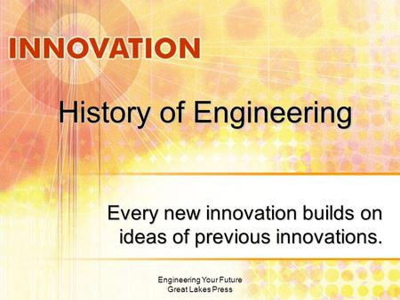 History of Engineering Every new innovation builds on ideas of previous innovations. Engineering Your Future Great Lakes Press.