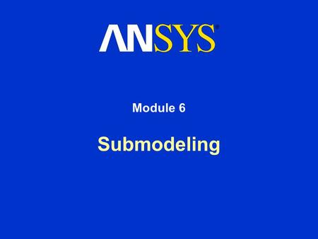 Submodeling Module 6. Training Manual January 30, 2001 Inventory #001443 6-2 6. Submodeling Submodeling is a finite element technique used to get more.