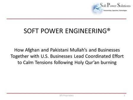 SPS Proprietary1 SOFT POWER ENGINEERING® How Afghan and Pakistani Mullah's and Businesses Together with U.S. Businesses Lead Coordinated Effort to Calm.
