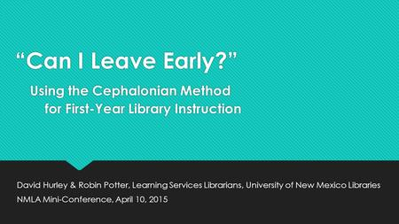"""Can I Leave Early?"" Using the Cephalonian Method for First-Year Library Instruction David Hurley & Robin Potter, Learning Services Librarians, University."