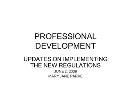 PROFESSIONAL DEVELOPMENT UPDATES ON IMPLEMENTING THE NEW REGULATIONS JUNE 2, 2009 MARY JANE PARKE.