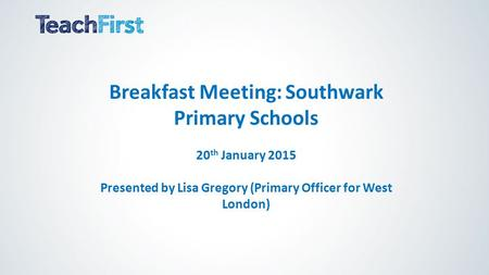 Breakfast Meeting: Southwark Primary Schools 20 th January 2015 Presented by Lisa Gregory (Primary Officer for West London)