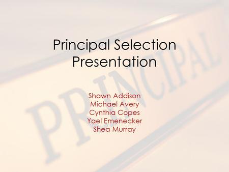 Principal Selection Presentation Shawn Addison Michael Avery Cynthia Copes Yael Emenecker Shea Murray.