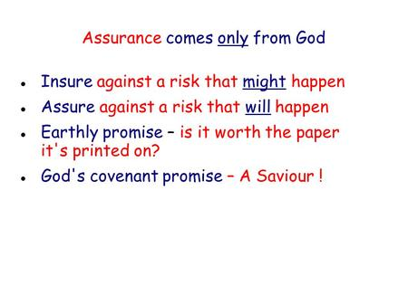 Assurance comes only from God Insure against a risk that might happen Assure against a risk that will happen Earthly promise – is it worth the paper it's.