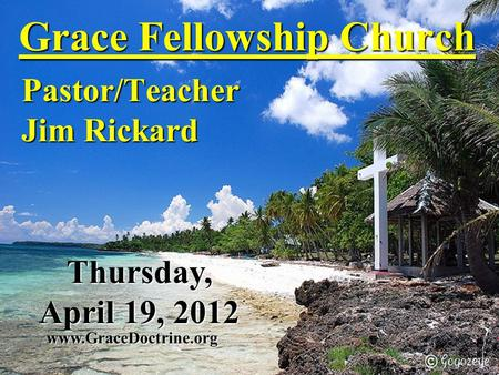 Grace Fellowship Church Pastor/Teacher Jim Rickard www.GraceDoctrine.org Thursday, April 19, 2012.