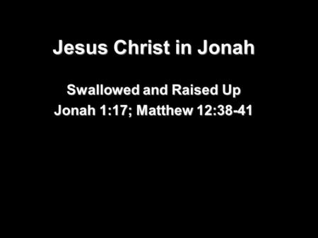 Jesus Christ in Jonah Swallowed and Raised Up Jonah 1:17; Matthew 12:38-41.