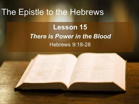 The Epistle to the Hebrews Lesson 15 There is Power in the Blood Hebrews 9:18-28.