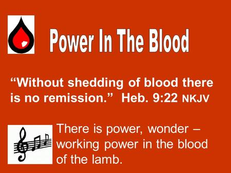 """Without shedding of blood there is no remission."" Heb. 9:22 NKJV There is power, wonder – working power in the blood of the lamb."