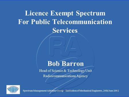 SMAG 01/191 Licence Exempt Spectrum For Public Telecommunication Services Bob Barron Head of Science & Technology Unit Radiocommunications Agency Spectrum.