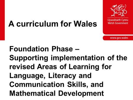 A curriculum for Wales Foundation Phase – Supporting implementation of the revised Areas of Learning for Language, Literacy and Communication Skills, and.