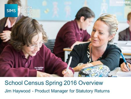 Jim Haywood - Product Manager for Statutory Returns School Census Spring 2016 Overview Version 1.0.