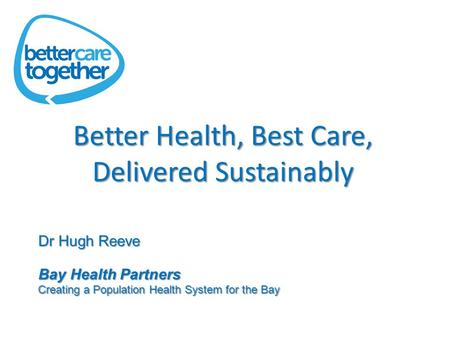 Better Health, Best Care, Delivered Sustainably Dr Hugh Reeve Bay Health Partners Creating a Population Health System for the Bay.
