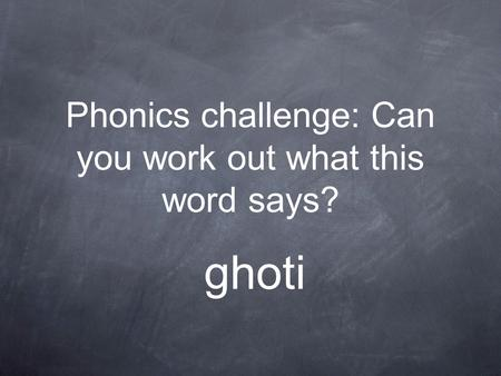 Phonics challenge: Can you work out what this word says? ghoti.