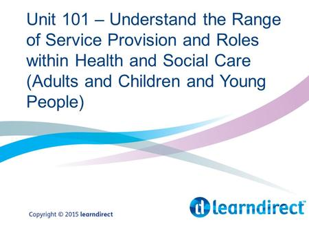 Unit 101 – Understand the Range of Service Provision and Roles within Health and Social Care (Adults and Children and Young People)