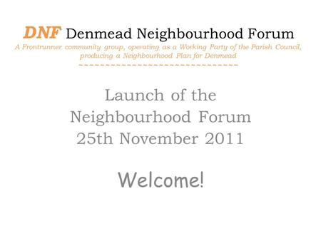 DNF Denmead Neighbourhood Forum A Frontrunner community group, operating as a Working Party of the Parish Council, producing a Neighbourhood Plan for Denmead.