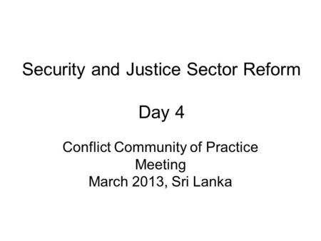 Security and Justice Sector Reform Day 4 Conflict Community of Practice Meeting March 2013, Sri Lanka.