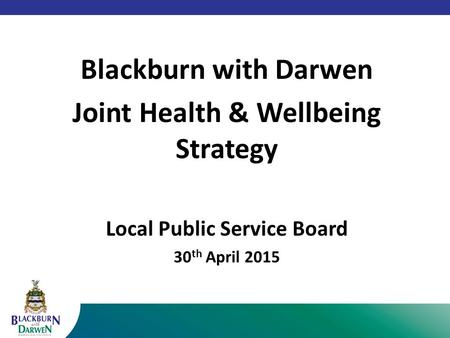 Blackburn with Darwen Joint Health & Wellbeing Strategy Local Public Service Board 30 th April 2015.