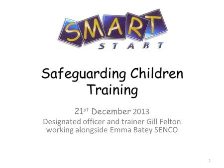 Safeguarding Children Training 21 st December 2013 Designated officer and trainer Gill Felton working alongside Emma Batey SENCO 1.