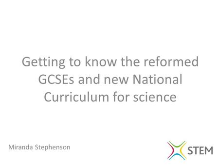 Miranda Stephenson Getting to know the reformed GCSEs and new National Curriculum for science.