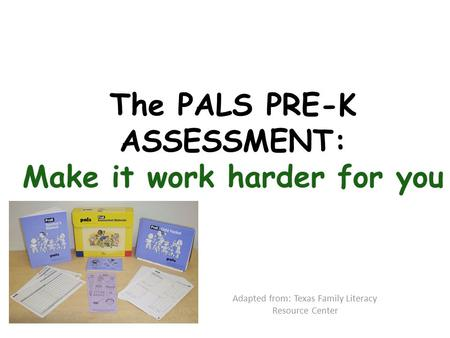 The PALS PRE-K ASSESSMENT: Make it work harder for you Adapted from: Texas Family Literacy Resource Center.