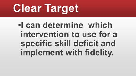 Clear Target ▪I can determine which intervention to use for a specific skill deficit and implement with fidelity.