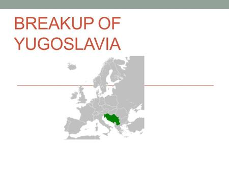 BREAKUP OF YUGOSLAVIA. Former Yugoslavia Creation Yugoslavia was first formed as a kingdom in 1918 and then recreated as a Socialist state in 1945 after.