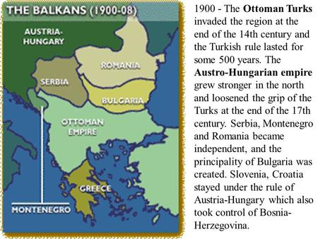 1900 - The Ottoman Turks invaded the region at the end of the 14th century and the Turkish rule lasted for some 500 years. The Austro-Hungarian empire.