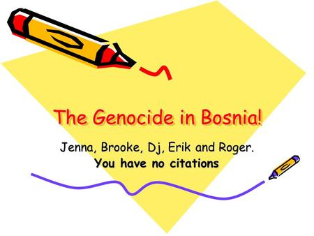 The Genocide in Bosnia! Jenna, Brooke, Dj, Erik and Roger. You have no citations.