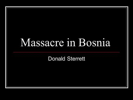 Massacre in Bosnia Donald Sterrett. Basics Takes Place between 1992 – 1995 3 Major Ethnic Groups: Serbs, Croats, and Bosnians( Muslims) Serbians kill.