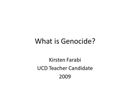 What is Genocide? Kirsten Farabi UCD Teacher Candidate 2009.